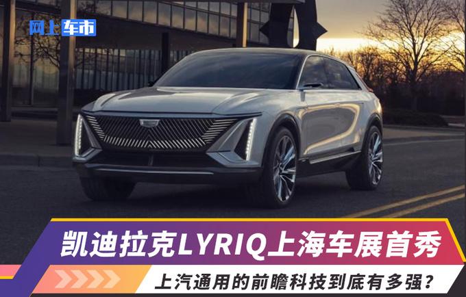 凯迪拉克LYRIQ上海车展首秀 上汽通用的前瞻科技
